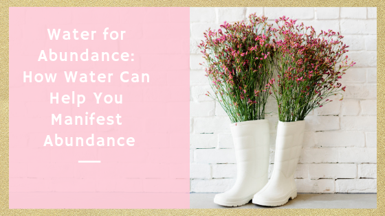 Water for Abundance: How Water Can Help You Manifest Abundance