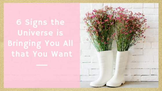 6 Signs the Universe is Bringing You All that You Want